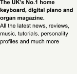 The UK's No.1 home keyboard, digital piano and organ magazine.   All the latest news, reviews, music, tutorials, personality profiles and much more